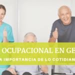 TERAPIA OCUPACIONAL EN GERIATRÍA: LA IMPORTANCIA DE LO COTIDIANO
